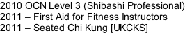 2010 OCN Level 3 (Shibashi Professional) 2011 – First Aid for Fitness Instructors 2011 – Seated Chi Kung [UKCKS]